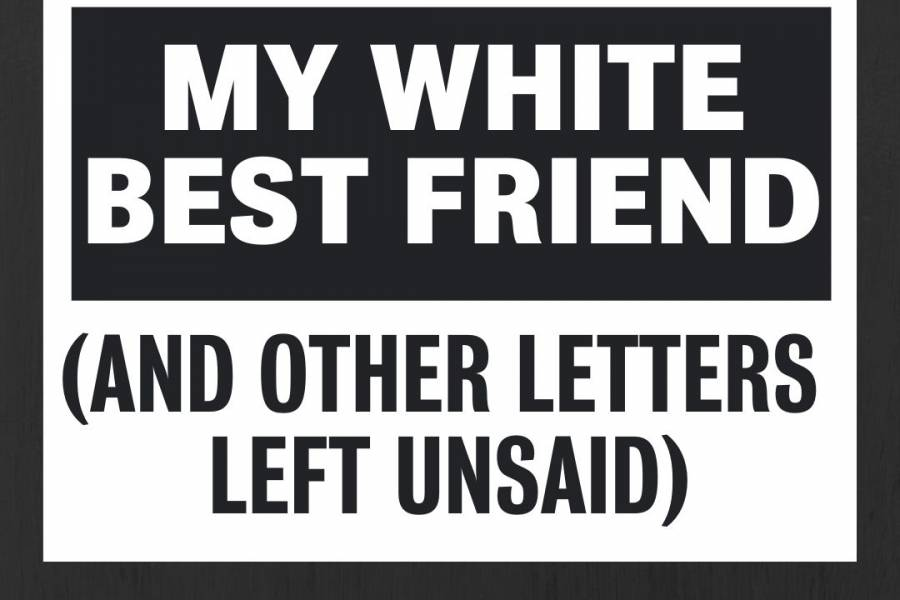 Watch My White Best Friend (and Other Letters Left Unsaid)